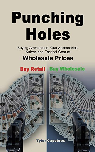 Punching Holes: Buying Ammunition, Gun Accessories, Knives and Tactical Gear at Wholesale Prices by [Capobres, Tyler]