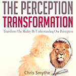 The Perception Transformation: How to Transform the Reality by Understanding Our Perception   Chris Smythe