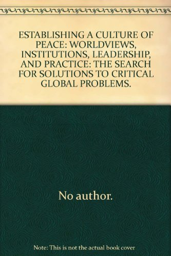 ESTABLISHING A CULTURE OF PEACE: WORLDVIEWS, INSTITUTIONS, LEADERSHIP, AND PRACTICE: THE SEARCH FOR SOLUTIONS TO CRITICAL GLOBAL PROBLEMS.