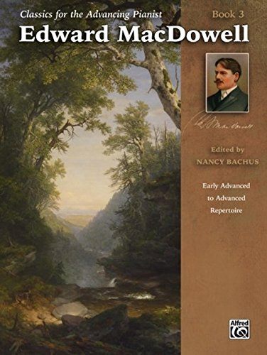 Download Classics for the Advancing Pianist -- Edward MacDowell, Bk 3: Early Advanced to Advanced Repertoire ebook