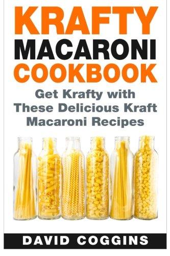 Krafty Macaroni Cookbook: Get Krafty with These Delicious Kraft Macaroni Recipes