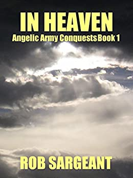 In Heaven (Angelic Army Conquests Book 1) by [Sargeant, Rob]