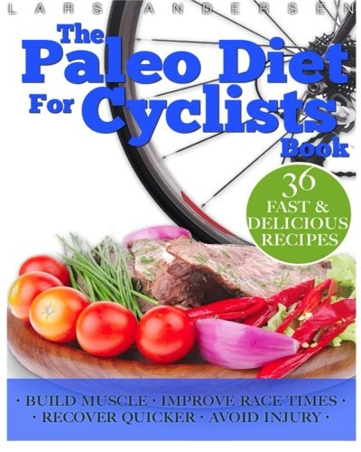 Paleo Diet for Cyclists: Delicious Paleo Diet Plan, Recipes and Cookbook for Achieving Optimum Health, Performance, Endurance and Physique Goals (Food for Fitness Series)