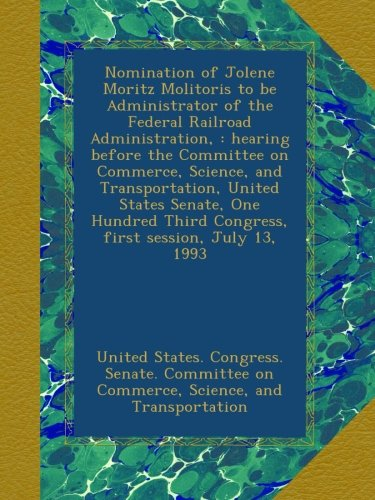 Read Online Nomination of Jolene Moritz Molitoris to be Administrator of the Federal Railroad Administration, : hearing before the Committee on Commerce, Science, ... Third Congress, first session, July 13, 1993 pdf