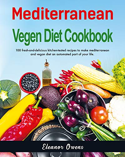 Mediterranean  Vegan Diet Cookbook: 100 Fresh-And-Delicious Kitchen-Tested Recipes to Make Mediterranean and Vegan Diet An Automated Part of Your Life by Eleanor  Owens