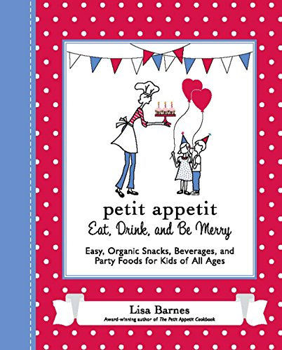 Petit Appetit: Eat, Drink, and Be Merry: Easy, Organic Snacks, Beverages, and Party Foods for Kids of All Ages by Lisa Barnes