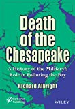 Death of the Chesapeake : A History of the Military's Role in Polluting the Bay, Albright, Richard, 1118686276