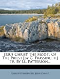 Jesus Christ the Model of the Priest [by G. Frassinetti] Tr. by J. L. Patterson..., Giuseppe Frassinetti and Jesus Christ, 1271134659