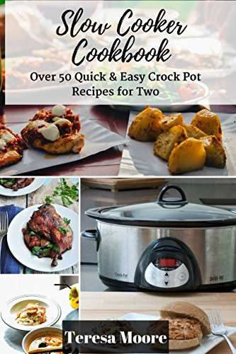 Slow Cooker Cookbook: Over 50 Quick & Easy Crock Pot Recipes for Two by Teresa Moore