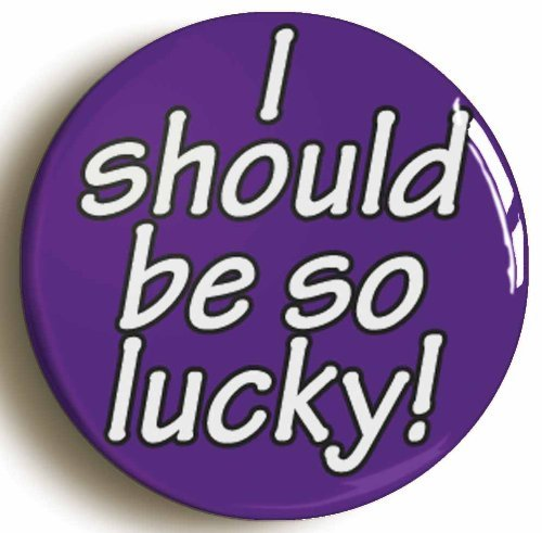 I Should Be So Lucky Funny Button Pin (Size 1inch Diameter)