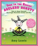 Yoga to the Rescue: Ageless Beauty: How to Keep Yourself Glowingly Beautiful Inside and Out!