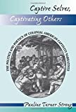 Captive Selves, Captivating Others: The Politics And Poetics Of Colonial American Captivity Narratives (Institutional Structures of Feeling)