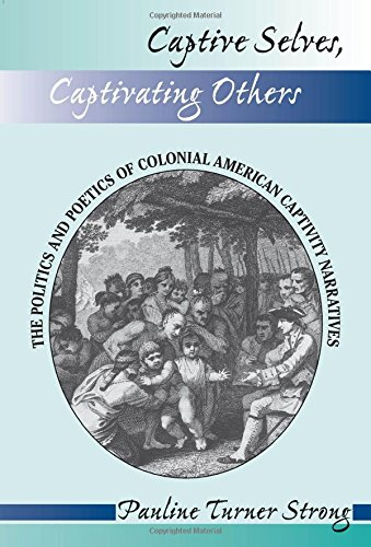 Captive Selves, Captivating Others: The Politics And Poetics Of Colonial American Captivity Narratives (Institutional Structures of Feeling) por Pauline Turner Strong