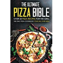 The Ultimate Pizza Bible - Over 25 Pizza Recipes for the Grill: The Only Pizza Cookbook Your Will Ever Need