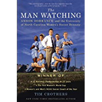 The Man Watching: Anson Dorrance and the University of North Carolina Women's Soccer Dynasty (English Edition)