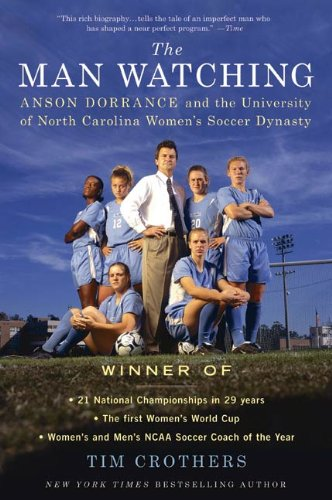 (The Man Watching: Anson Dorrance and the University of North Carolina Women's Soccer Dynasty)