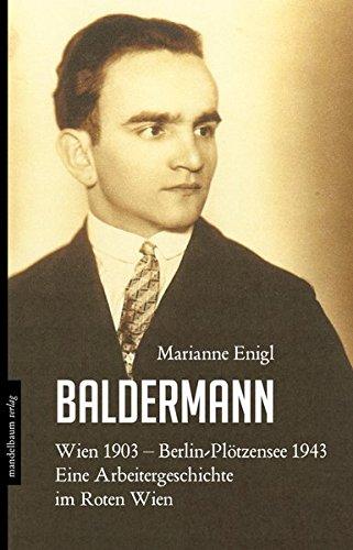 Baldermann: Wien 1903 - Berlin-Plötzensee 1943. Eine Arbeitergeschichte im Roten Wien