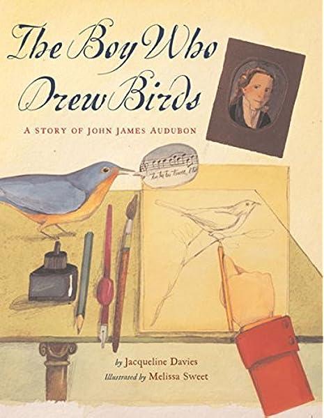 The Boy Who Drew Birds: A Story of John James Audubon (Outstanding Science Trade Books for Students K-12): Davies, Jacqueline, Sweet, Melissa: 0046442243438: Amazon.com: Books