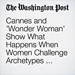 Cannes and 'Wonder Woman' Show What Happens When Women Challenge Archetypes — and Triumph | Ann Hornaday