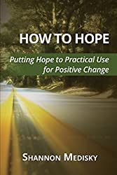 How to Hope: Putting Hope to Practical Use for Positive Change