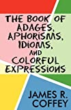 The Book of Adages, Aphorisms, Idioms, and Colorful Expressions, James R. Coffey, 1462600905