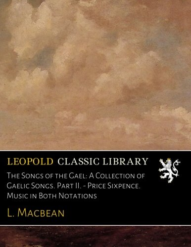 The Songs of the Gael: A Collection of Gaelic Songs. Part II. - Price Sixpence. Music in Both Notations