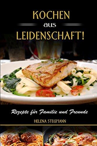 Kochen aus Leidenschaft, Rezepte für Familie und Freunde (German Edition) (Rezept Leidenschaft)