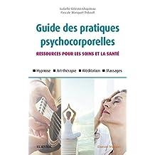Guide des pratiques psychocorporelles: 25 techniques (relaxation, hypnose, art-thérapie, toucher, etc.) (French Edition)