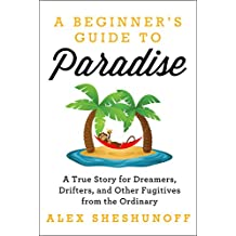 A Beginner's Guide to Paradise: A True Story for Dreamers, Drifters, and Other Fugitives from the Ordinary