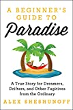 img - for A Beginner's Guide to Paradise: A True Story for Dreamers, Drifters, and Other Fugitives from the Ordinary book / textbook / text book