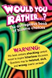Would You Rather....?: The Outrageous Book of Bizarre Choices
