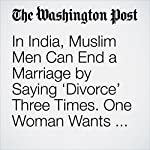 In India, Muslim Men Can End a Marriage by Saying 'Divorce' Three Times. One Woman Wants to Stop That. | Rama Lakshmi