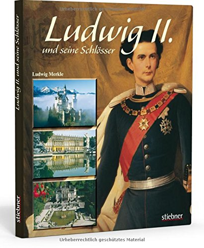 Ludwig II. und seine Schlösser: Die Traumwelt des Märchenkönigs