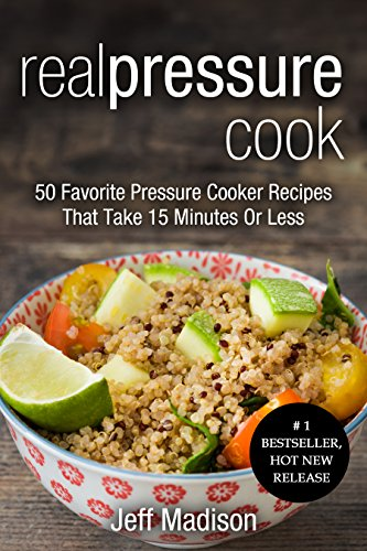 Real Pressure Cook: 50 Favorite Pressure Cooker Recipes That Take 15 Minutes Or Less (Good Food Series) by Jeff Madison