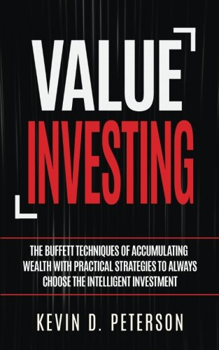 Value Investing: The Buffett Techniques Of Accumulating Wealth With Practical Strategies To Always Choose The Intelligent Investment by Kevin D. Peterson