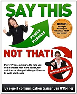 Say This--NOT THAT! Power Phrases designed to help you communicate with more power, tact, and finesse, along with danger phrases to avoid at all costs (Say This--NOT THAT!! Book 1) by [O'Connor, Daniel]