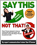 Say This--NOT THAT! Power Phrases designed to help you communicate with more power, tact, and finesse, along with danger phrases to avoid at all costs (Say This--NOT THAT!! Book 1)
