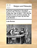 A Sermon Preached in the Parish Church of St Thomas; at Dudley, on Friday the 19th of April, 1793; and an Address to the Common People, and C on the Su, Luke Booker, 1140765914