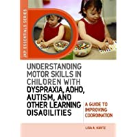 Understanding Motor Skills in Children with Dyspraxia, ADHD, Autism, and Other Learning Disabilities: A Guide to Improving Coordination
