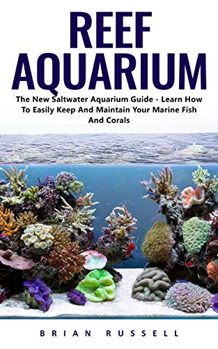 Reef Aquarium: The New Saltwater Aquarium Guide - Learn How to Easily Keep and Maintain your Marine Fish and Corals
