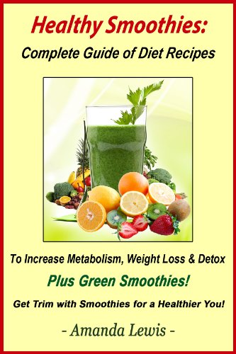 Book: Healthy Smoothies - Complete Guide of Diet Recipes to Increase Metabolism, Weight Loss & Detox - Plus Green Smoothies! by Amanda Lewis