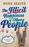 The Illicit Happiness of Other People: A Darkly Comic Novel Set in Modern India by Joseph, Manu (2013) Paperback