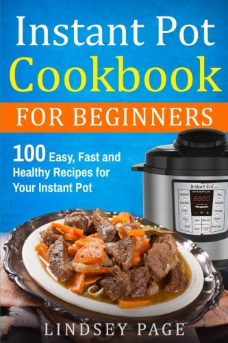 Instant Pot Cookbook for Beginners: 100 Easy, Fast and Healthy Recipes for Your Instant Pot by Lindsey Page
