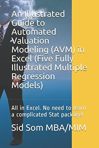 An Illustrated Guide to Automated Valuation Modeling (AVM) in Excel  (Five Fully Illustrated Multiple Regression Models): All in Excel. No need to learn a complicated Stat package!