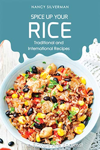 Spice Up Your Rice - Traditional and International Recipes: The Flavors Are Endless! by Nancy Silverman