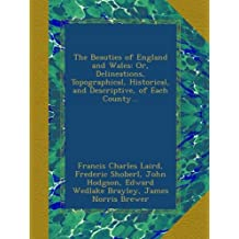 The Beauties of England and Wales: Or, Delineations, Topographical, Historical, and Descriptive, of Each County...