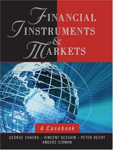 Financial Instruments and Markets: A Casebook, by George Chacko, Vincent Dessain, Peter Hecht, Anders Sjoman