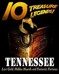 10 Treasure Legends! Tennessee: Lost Gold, Hidden Hoards and Fantastic Fortunes