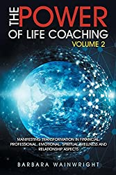 The Power of Life Coaching Volume 2: Manifesting Transformation in Financial, Professional, Emotional, Spiritual, Wellness and Relationship Aspects