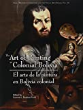 The Art of Painting in Colonial Bolivia/ El Arte De Pintura En Bolivia Colonial (Early Modern Catholicism and the Visual Arts) (English and Spanish Edition)